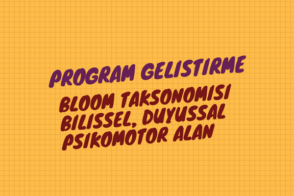 Bloom Taksonomisi : Bilişsel,Duyuşsal,Psikomotor Alan